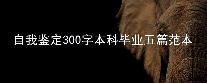 自我鉴定300字本科毕业五篇范本